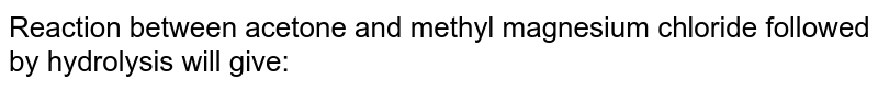 Reaction between acetone and methyl magnesium chloride followed by hydrolysis will give: