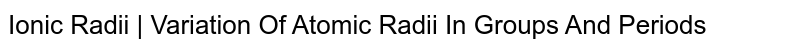 Ionic Radii | Variation Of Atomic Radii In Groups And Periods