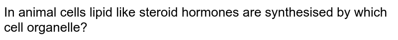 In animal cells lipid like steroid hormones are synthesised by which cell organelle?