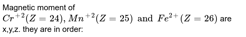 Magnetic moment of `Cr^(+2)(Z=24),Mn^(+2)(Z=25) and Fe^(2+)(Z=26)` are x,y,z. they are in order: