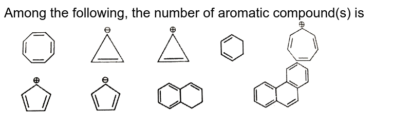 """Among the following, the number of aromatic compound(s) is <br> <img src=""""https://d10lpgp6xz60nq.cloudfront.net/physics_images/RES_CHM_GOC_I_E03_011_Q01.png"""" width=""""80%"""">"""
