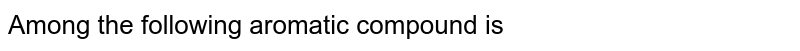 Among the following aromatic compound is