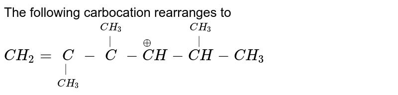 The following carbocation rearranges to <br> `CH_(2)=underset(CH_(3))underset(|)C-overset(CH_(3))overset(|)C-overset(o+)CH-overset(CH_(3))overset(|)(CH)-CH_(3)`