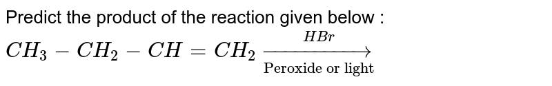 """Predict the product of the reaction  given below : <br> `CH_3-CH_2-CH=CH_2underset(""""Peroxide or light"""")overset(HBr)to`"""