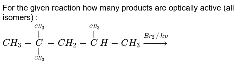 For the given reaction how many products are optically active (all isomers) : <br> `CH_3-undersetunderset(CH_3)(|)oversetoverset(CH_3)(|)C-CH_2-oversetoverset(CH_3)(|)CH-CH_3overset(Br_2//h upsilon)to`