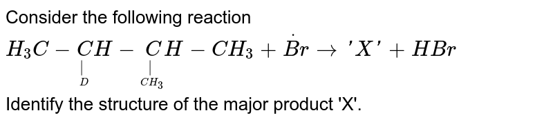 Consider the following reaction <br> `H_3C-undersetunderset(D)(|)CH-undersetunderset(CH_3)(|)CH-CH_3+overset(.)(Br)to'X'+HBr` <br> Identify the structure of the major product 'X'.