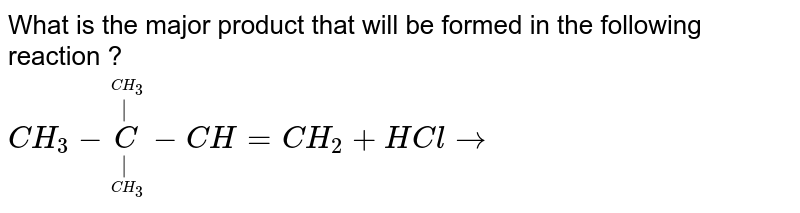 What is the major product that will be formed in the following reaction ? <br> `CH_3-undersetunderset(CH_3)(|)oversetoverset(CH_3)(|)C-CH=CH_2+HCl to`