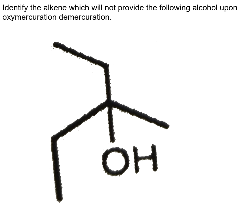 """Identify the alkene which will not provide the following alcohol upon oxymercuration demercuration. <br> <img src=""""https://d10lpgp6xz60nq.cloudfront.net/physics_images/RES_CHM_ORM_II_E03_107_Q01.png"""" width=""""80%"""">"""