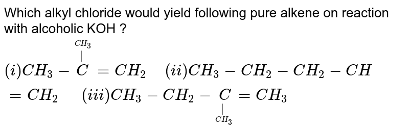 """Which alkyl chloride would yield following pure alkene on reaction with alcoholic KOH ? <br> `(i)CH_3-oversetoverset(CH_3)(