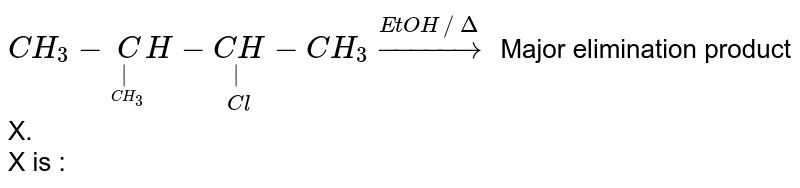 `CH_3-undersetunderset(CH_3)(|)CH-underset(Cl)underset(|)(CH)-CH_3 overset(EtOH//Delta)to` Major elimination product X. <br> X is :