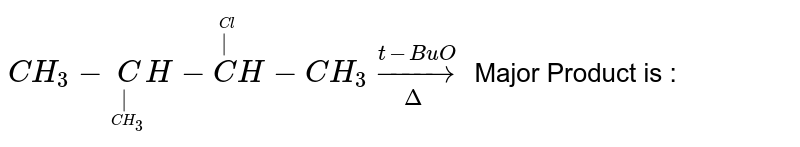 `CH_3-undersetunderset(CH_3)(|)CH-oversetoverset(Cl)(|)CH-CH_3 underset(Delta)overset(t-BuO) to` Major Product is :