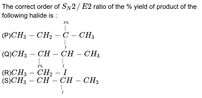 The correct order of `S_N2//E2` ratio of the % yield of product of the following halide is : <br> (P)`CH_3-CH_2-undersetunderset(I)(|)oversetoverset(Ph)(|)C-CH_3` <br> (Q)`CH_3-undersetunderset(Ph)(|)CH-undersetunderset(I)(|)CH-CH_3` <br> (R)`CH_3-CH_2-I` <br> (S)`CH_3-CH-undersetunderset(I)(|)CH-CH_3`