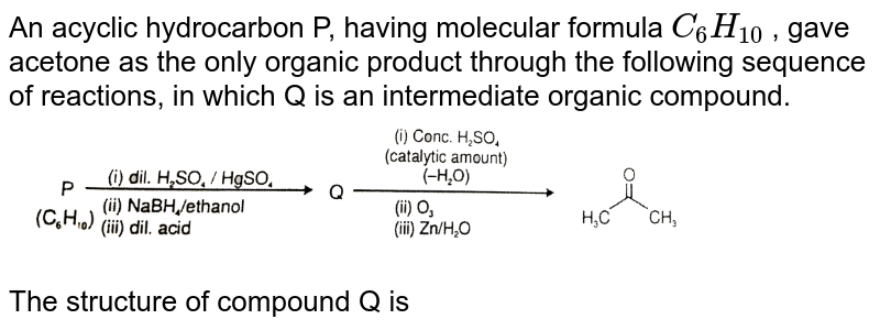 """An acyclic hydrocarbon P, having molecular formula `C_6H_10` , gave acetone as the only organic product through the following sequence of reactions, in which Q is an intermediate organic compound. <br> <img src=""""https://d10lpgp6xz60nq.cloudfront.net/physics_images/RES_CHM_ORM_IV_E03_011_Q01.png"""" width=""""80%""""> <br> The structure of compound Q is"""