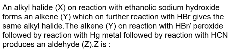 An alkyl halide (X) on reaction with ethanolic sodium hydroxide forms an alkene (Y) which on further reaction with HBr gives the same alkyl halide.The alkene (Y) on reaction with HBr/ peroxide followed by reaction with Hg metal followed by reaction with HCN produces an aldehyde (Z).Z is :