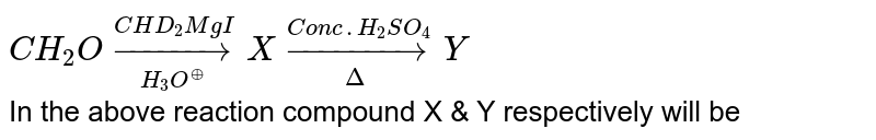 `CH_2Ounderset(H_3O^(o+))overset(CHD_2MgI)toX underset(Delta)overset(Conc.H_2SO_4)toY` <br> In the above reaction compound X & Y respectively will be