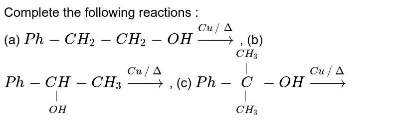 Complete the following reactions : <br> (a) `Ph-CH_(2)-CH_(2)-OH overset(Cu//Delta)rarr`, (b) `Ph-underset(OH)underset(|)(CH)-CH_(3) overset(Cu//Delta)rarr`, (c) `Ph-underset(CH_(3))underset(|)overset(CH_(3))overset(|)(C)-OH overset(Cu//Delta)rarr`