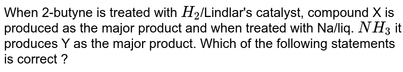 When 2-butyne is treated with `H_(2)`/Lindlar's catalyst, compound X is produced as the major product and when treated with Na/liq. `NH_(3)` it produces Y as the major product. Which of the following statements is correct ?