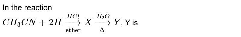 """In the reaction <br> `CH_(3)CN+2H underset(""""ether"""")overset(HCl)rarr X underset(Delta)overset(H_(2)O)rarr Y`, Y is"""