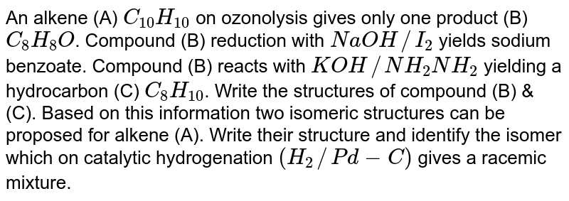 An alkene (A) `C_(10)H_(10)` on ozonolysis gives only one product (B) `C_(8)H_(8)O`. Compound (B) reduction with `NaOH//I_(2)` yields sodium benzoate. Compound (B) reacts with `KOH//NH_(2)NH_(2)` yielding a hydrocarbon (C) `C_(8)H_(10)`. Write the structures of compound (B) & (C). Based on this information two isomeric structures can be proposed for alkene (A). Write their structure and identify the isomer which on catalytic hydrogenation `(H_(2)//Pd-C)` gives a racemic mixture.