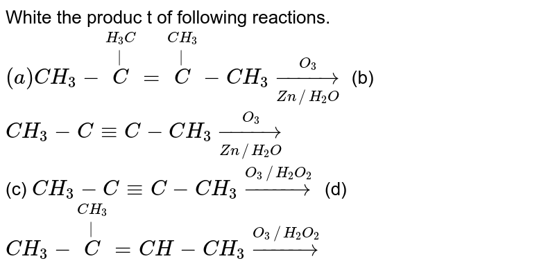 White the produc t of following reactions. <br> `(a) CH_(3)-overset(H_(3)C)overset( )(C)=overset(CH_(3))overset( )(C)-CH_(3) overset(O_(3))underset(Zn//H_(2)O)to`     (b) `CH_(3)-C-=C-CH_(3) overset(O_(3))underset(Zn//H_(2)O)to` <br> (c) `CH_(3)-C-=C-CH_(3) overset(O_(3)//H_(2)O_(2))to`    (d) `CH_(3)-overset(CH_(3))overset( )(C)=CH-CH_(3)  overset(O_(3)//H_(2)O_(2))to`