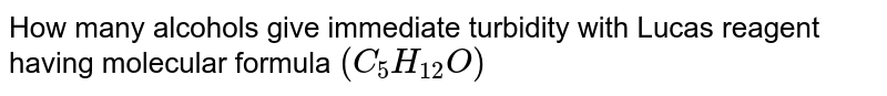 How many alcohols give immediate turbidity with Lucas reagent having molecular formula `(C_(5)H_(12)O)`