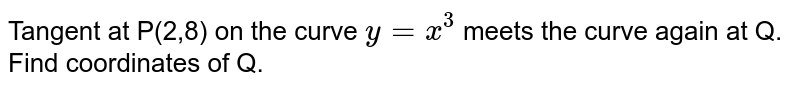 Tangent  at P(2,8) on the curve `y=x^(3)` meets  the curve again at Q. <br> Find  coordinates  of Q.