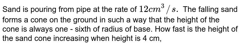 Sand is pouring from pipe  at the  rate of `12 cm^(3)//s.` The  falling sand  forms a cone on the ground  in such  a way that  the height of the cone is  always  one - sixth  of radius of base.  How  fast  is the  height  of the  sand  cone  increasing  when height is  4 cm,