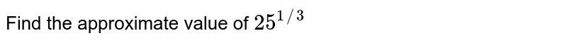 Find  the approximate value of `25^(1//3)`