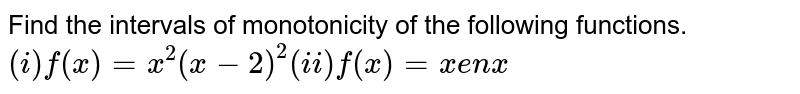 Find the  intervals  of monotonicity of the following  functions. <br> `(i) f(x)  =x^(2) (x-2)^(2) (ii) f(x) =x en x`