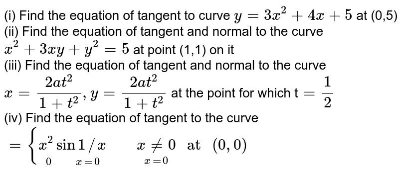 """(i) Find the equation of tangent  to curve `y=3x^(2) +4x +5` at (0,5) <br> (ii) Find the equation of tangent and normal to the curve `x^(2) +3xy+y^(2) =5` at point (1,1) on it <br> (iii) Find the equation of tangent and normal to the curve` x=(2at^(2))/(1+t^(2)) ,y=(2at^(2))/(1+t^(2))` at the point for which t`=(1)/(2)` <br> (iv) Find the equation of tangent to the curve  `={underset(0""""     """"x=0)(x^(2) sin 1//x)""""    """"underset(x=0)(xne0)"""" at """"(0,0)`"""