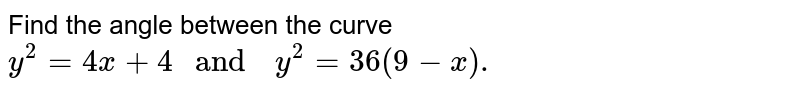 """Find the angle between the curve `y^(2) =4x +4 """" and  """" y^(2) =36 (9-x).`"""