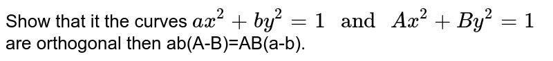 """Show that it the curves `ax^(2) +by^(2)=1 """" and """" Ax^(2) +By^(2) =1` are orthogonal then ab(A-B)=AB(a-b)."""