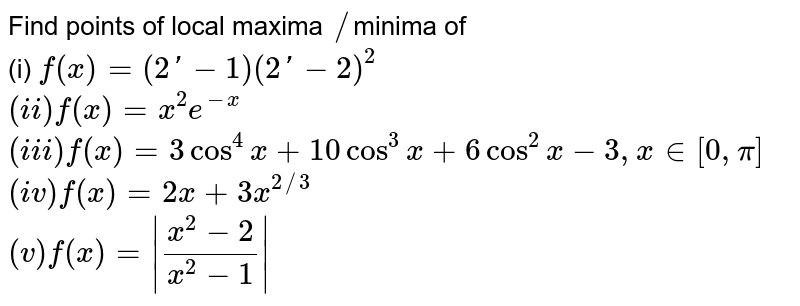Find points of local maxima `//`minima of <br> (i) `f(x) =(2'-1)(2'-2)^(2)` <br> `(ii) f(x) =x^(2) e^(-x)` <br>  `(iii) f(x) =3cos^(4)x +10cos^(3)x +6cos^(2)x-3,x in [0,pi]` <br> `(iv) f(x) =2x +3x^(2//3)` <br> `(v) f(x) =|(x^(2)-2)/(x^(2)-1)|`
