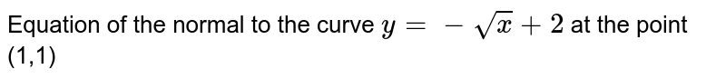 Equation of the  normal  to the  curve `y=-sqrt(x)+2` at the point (1,)
