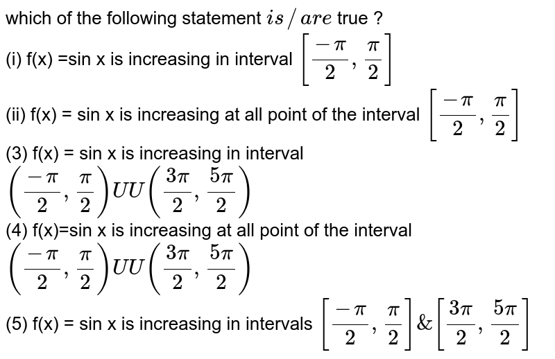 which  of the  following  statement  `is // are ` true ? <br> (i)  f(x) =sin x is  increasing  in interval `[(-pi)/(2),(pi)/(2)]` <br> (ii)  f(x) = sin x is increasing  at all  point of  the interval `[(-pi)/(2),(pi)/(2)]` <br> (3) f(x) = sin x  is increasing  in interval  `((-pi)/(2),(pi)/(2)) UU ((3pi)/(2),(5pi)/(2))` <br> (4) f(x)=sin x is  increasing  at all point of the interval `((-pi)/(2),(pi)/(2)) UU ((3pi)/(2),(5pi)/(2))` <br> (5) f(x) = sin x is increasing  in intervals `[(-pi)/(2),(pi)/(2)]& [(3pi)/(2),(5pi)/(2)]`