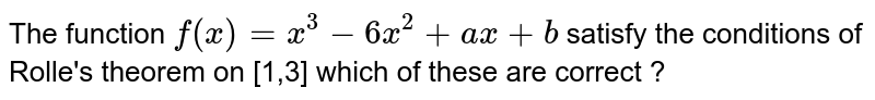 The function `f(x) =x^(3) - 6x^(2)+ax + b` satisfy the conditions of Rolle's theorem  on [1,3] which  of these  are correct ?