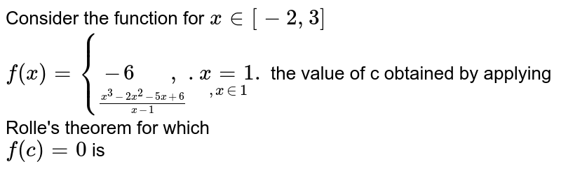 """Consider  the function for ` x in  [-2,3]` <br> `f(x) ={underset((x^(3) -2x^(2)-5x+6)/(x-1))(-6  """"   """",).underset( , x in 1)(x=1).` the  value of c obtained by applying  Rolle's theorem for which  <br> `f(c) =0` is"""