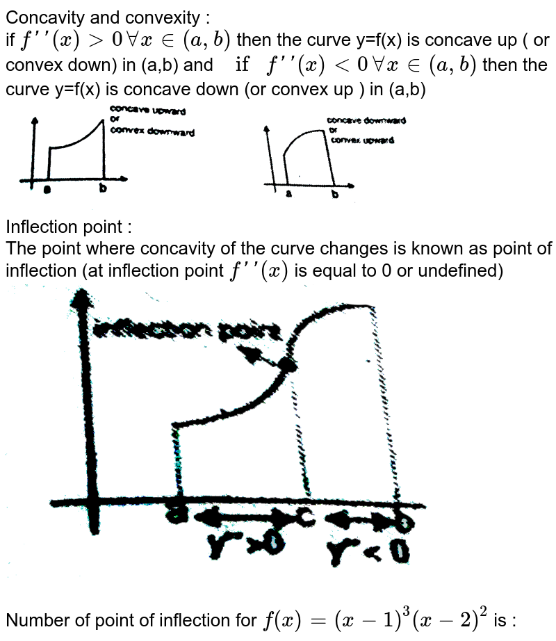 """Concavity and convexity :  <br>  if `f'(x) gt 0 AA x in (a,b)` then the  curve y=f(x) is  concave up ( or convex down) in  (a,b) and  `if f'(x) lt 0 AA  x in  (a,b)` then the  curve y=f(x) is concave down  (or convex up ) in (a,b) <br> <img src=""""https://d10lpgp6xz60nq.cloudfront.net/physics_images/RES_MATH_AOD_E02_201_Q01.png"""" width=""""80%""""> <br>  Inflection point : <br>  The point  where  concavity of  the curve changes is known as point  of inflection (at inflection point `f'(x)` is equal  to 0 or  undefined) <br> <img src=""""https://d10lpgp6xz60nq.cloudfront.net/physics_images/RES_MATH_AOD_E02_201_Q02.png"""" width=""""80%""""> <br>  <br>  Number of point  of inflection  for  `f(x)  =(x-1)^(3) (x-2)^(2)` is :"""