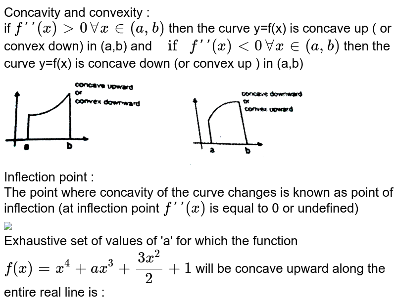 """Concavity and convexity :  <br>  if `f''(x) gt 0 AA x in (a,b)` then the  curve y=f(x) is  concave up ( or convex down) in  (a,b) and  `if f''(x) lt 0 AA  x in  (a,b)` then the  curve y=f(x) is concave down  (or convex up ) in (a,b) <br> <img src=""""https://d10lpgp6xz60nq.cloudfront.net/physics_images/RES_MATH_AOD_E02_202_Q01.png"""" width=""""80%""""> <br>  Inflection point : <br>  The point  where  concavity of  the curve changes is known as point  of inflection (at inflection point `f''(x)` is equal  to 0 or  undefined) <br> <img src=""""https://d10lpgp6xz60nq.cloudfront.net/physics_images/RES_MATH_AOD_E02_202_S02.png"""" width=""""80%""""> <br> Exhaustive set of values of 'a' for which  the function `f(x) =x^(4) +ax^(3)+(3x^(2))/(2)+1` will be  concave upward  along  the  entire real line  is :"""