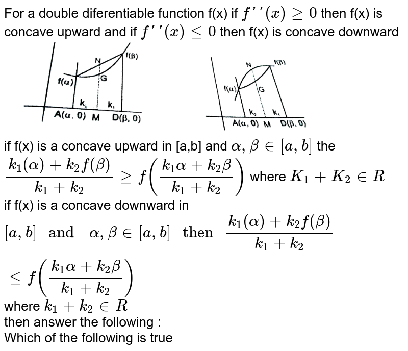 """For  a double  diferentiable  function f(x) if `f'(x) ge 0` then  f(x)  is concave upward and if `f'(x) le 0` then f(x) is  concave downward <br> <img src=""""https://d10lpgp6xz60nq.cloudfront.net/physics_images/RES_MATH_AOD_E02_204_Q01.png"""" width=""""80%""""> <br> if f(x) is  a  concave upward in [a,b] and `alpha , beta in [a,b]` the `(k_(1)(alpha)+k_(2)f(beta))/(k_(1)+k_(2)) ge f((k_(1) alpha +k_(2)beta)/(k_(1)+k_(2)))` where `K_(1)+K_(2) in R` <br> if f(x) is a  concave  downward in  `[a,b]` and `alpha, beta   in  [a,b] """" then """"(k_(1)(alpha)+k_(2)f(beta))/(k_(1)+k_(2)) le f((k_(1) alpha +k_(2)beta)/(k_(1)+k_(2)))` where `k_(1)+k_(2) in R` <br> then  answer the following : <br> Which  of the following  is true"""
