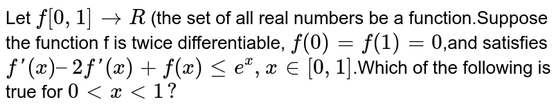 Let f : `[0,1] to R ` (the  set of all real  numbers) be  a function . Suppose the  function f is  twice differentiable, <br> f(0)=f(1)=0 and  satisfies `f''(x) =2f'(x)+f'(x) ge e^(x) , x in  [0,1]` <br>  Which of the  following  is true  for `0 le x le 1`?