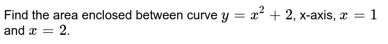 Find the area  enclosed between curve `y = x^(2)+2`, x-axis, `x = 1` and `x = 2`.