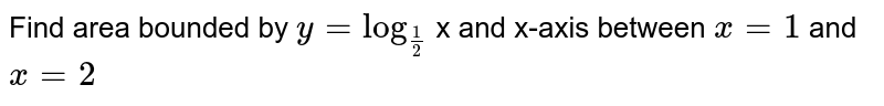 Find area bounded by `y = log_(1/2)` x and x-axis between `x = 1`  and `x = 2`