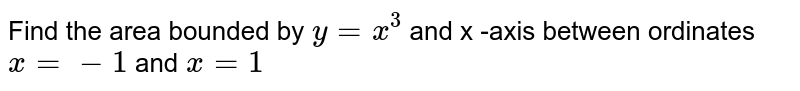 Find the area bounded by `y = x^(3)`  and x -axis between ordinates `x = - 1` and `x = 1`
