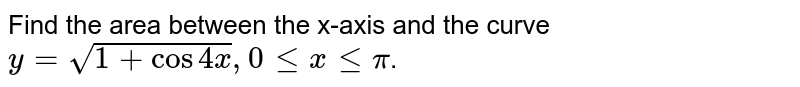 Find the area between  the x-axis and the curve ` y = sqrt(1+cos4x), 0 le x le  pi`.