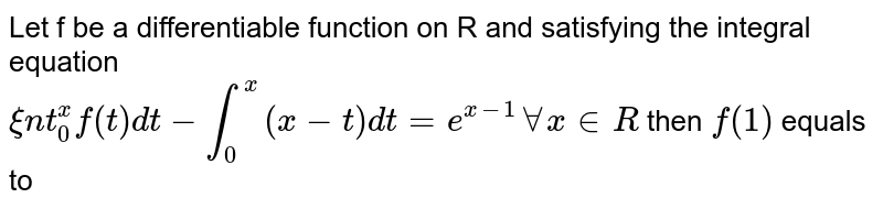 Let f be a differentiable function on R and satisfying the integral equation <br> `xunderset(0)overset(x)intf(t)dt-underset(0)overset(x)int(x-t)dt=e^(x-1) AA x in R` then   `f(1)` equals to