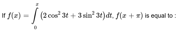 If `f(x) = underset(0)overset(x)int(2cos^(2)3t+3sin^(2)3t)dt`,  `f(x+pi)` is equal  to :
