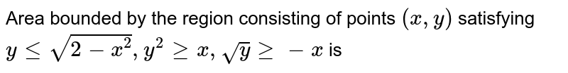 Area bounded by the region consisting of points `(x,y)` satisfying `y le sqrt(2-x^(2)),  y^(2)ge x, sqrt(y)ge -x` is