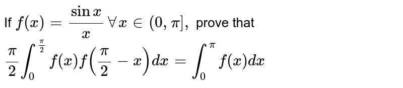 If `f(x) = (sinx)/(x) AA x in  (0,pi] = 5`,  if `(pi)/(k) underset(0)overset(pi//2)intf(x) f((pi)/(2)-x)dx = underset(0)overset(pi)intf(x) dx` then find the value of k.