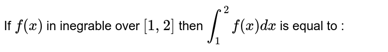 If `f(x)` in inegrable over `[1,2]` then `underset(1)overset(2)intf(x) dx` is equal to :